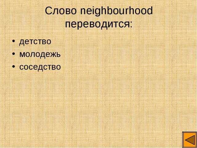 Слово neighbourhood переводится: детство молодежь соседство