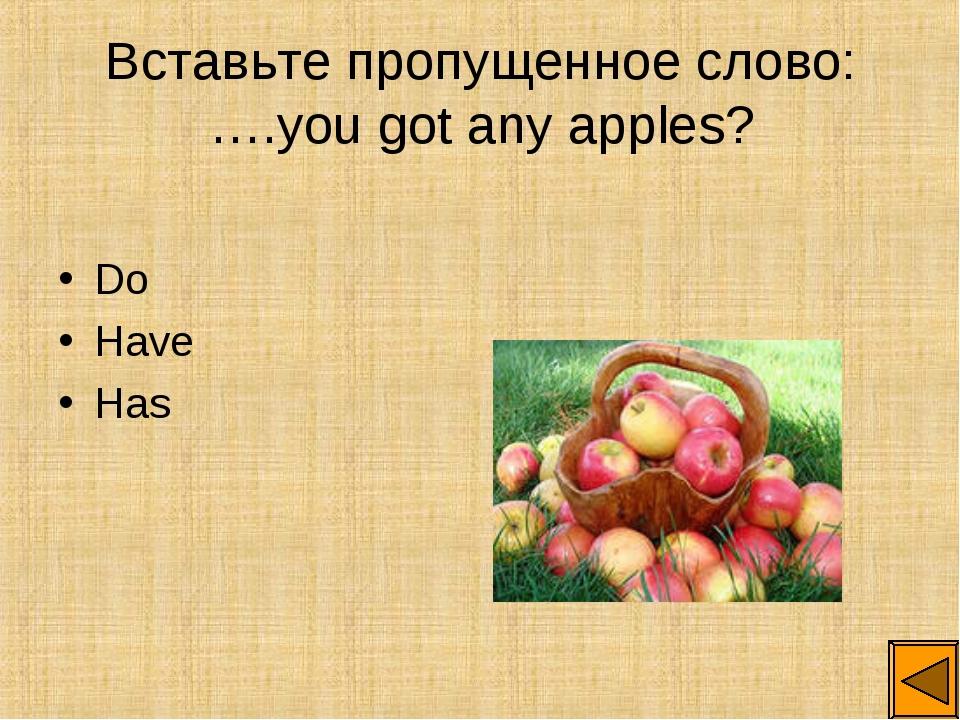 Вставьте пропущенное слово: ….you got any apples? Do Have Has