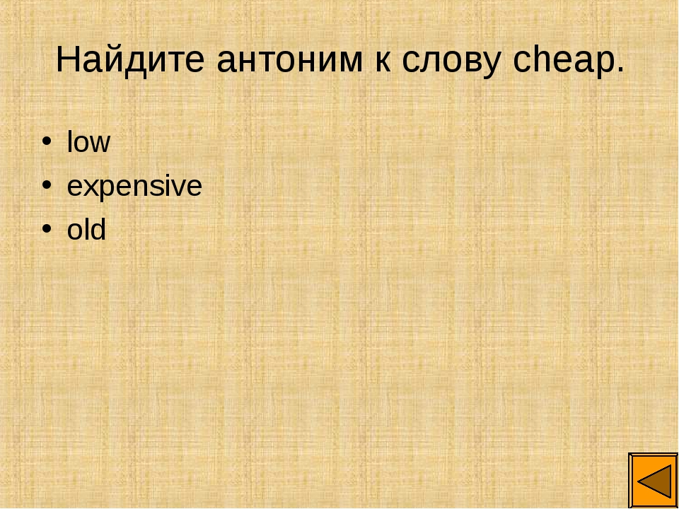 Найдите антоним к слову cheap. low expensive old