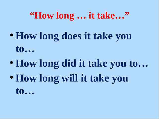 """How long … it take…"" Нow long does it take you to… Нow long did it take you..."