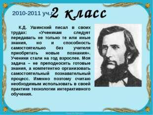 2010-2011 уч.г. 2 класс К.Д. Ушинский писал в своих трудах: «Ученикам следуе