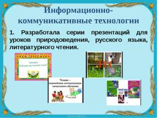 Информационно-коммуникативные технологии 1. Разработала серии презентаций для
