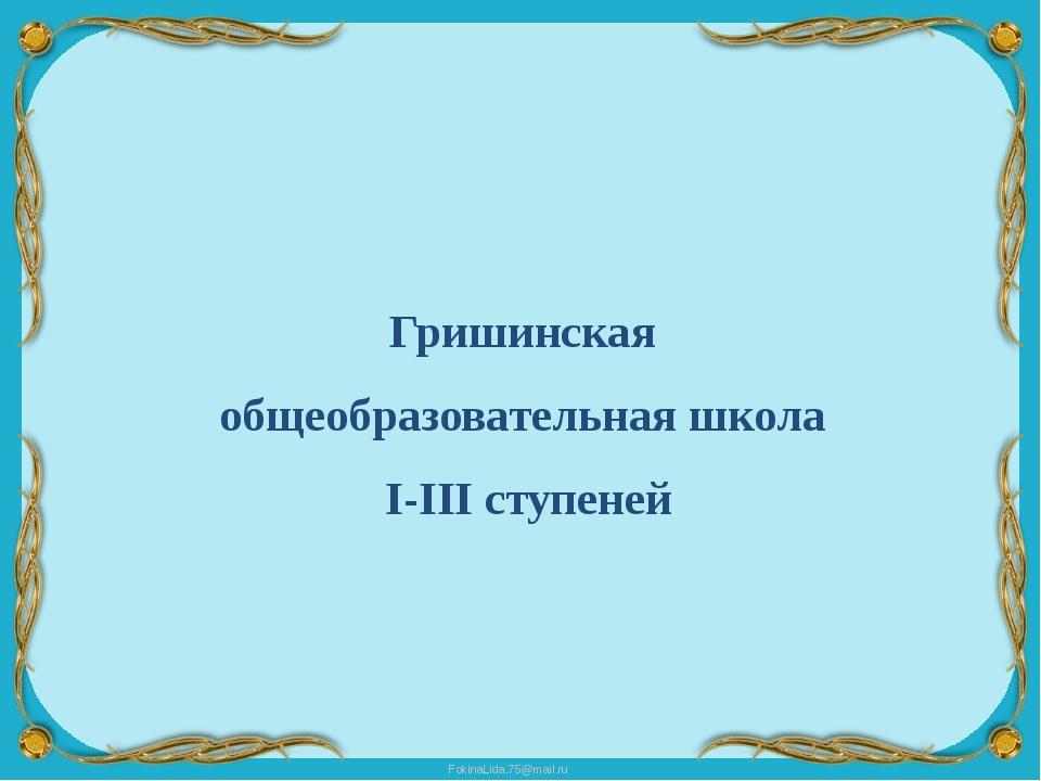 Гришинская общеобразовательная школа I-III ступеней FokinaLida.75@mail.ru