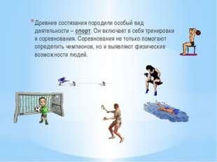 Древние состязания породили особый вид деятельности – спорт. Он включает в се