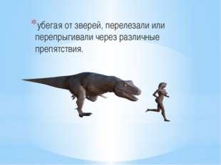 убегая от зверей, перелезали или перепрыгивали через различные препятствия.