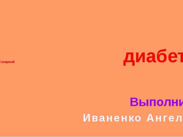 Тема: Сахарный Выполнила: Иваненко Ангелина диабет