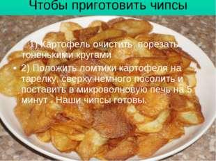 Чтобы приготовить чипсы дома, нам нужно: 1) Картофель очистить, порезать тоне
