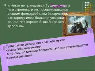 Тушин « Никто не приказывал Тушину, куда и чем стрелять, и он, посоветовавши
