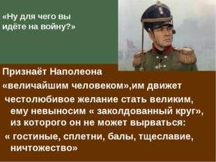 «Ну для чего вы идёте на войну?» Признаёт Наполеона «величайшим человеком»,им
