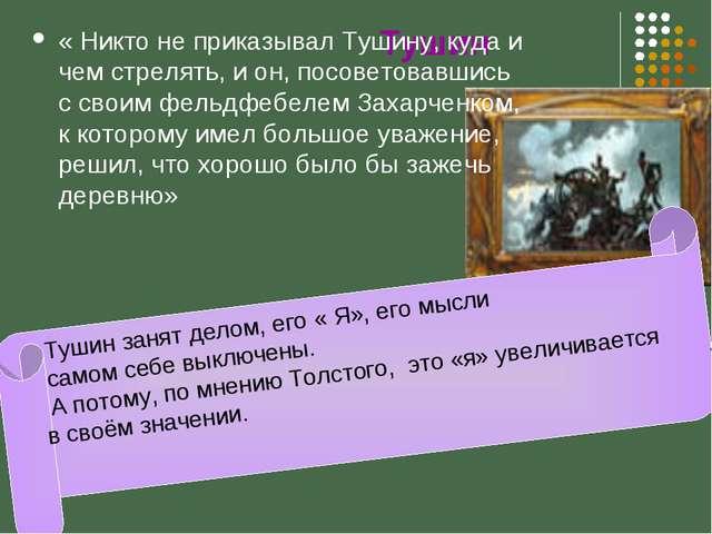 Тушин « Никто не приказывал Тушину, куда и чем стрелять, и он, посоветовавши...