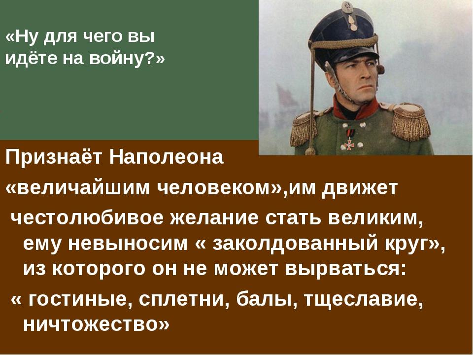 «Ну для чего вы идёте на войну?» Признаёт Наполеона «величайшим человеком»,им...