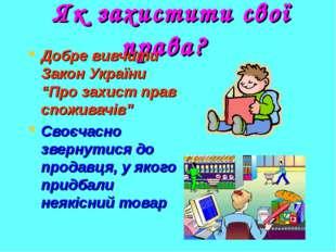 """Як захистити свої права? Добре вивчити Закон України """"Про захист прав спожив"""