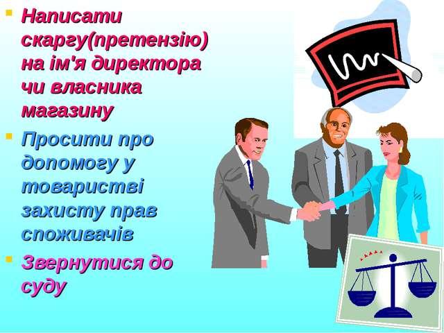 Написати скаргу(претензію) на ім'я директора чи власника магазину Просити про...