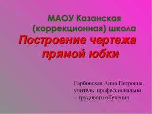 Построение чертежа прямой юбки Гарбовская Анна Петровна, учитель профессионал