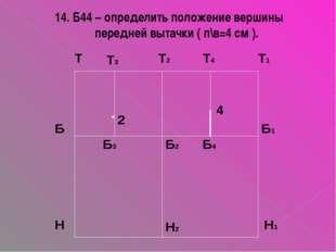 14. Б44 – определить положение вершины передней вытачки ( п\в=4 см ). 4
