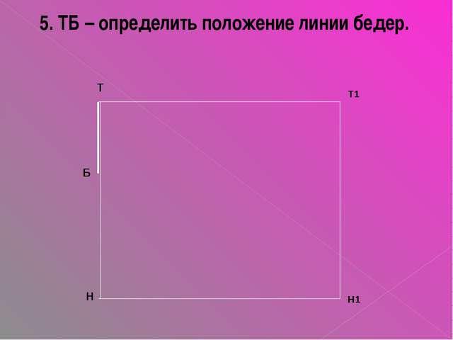 5. ТБ – определить положение линии бедер. Т Б Н Т1 Н1