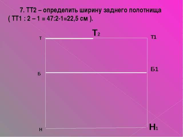 Т Б Н Н1 Б1 Т1 Т2 7. ТТ2 – определить ширину заднего полотнища ( ТТ1 : 2 – 1...
