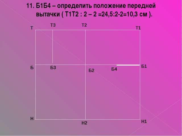 11. Б1Б4 – определить положение передней вытачки ( Т1Т2 : 2 – 2 =24,5:2-2=10,...