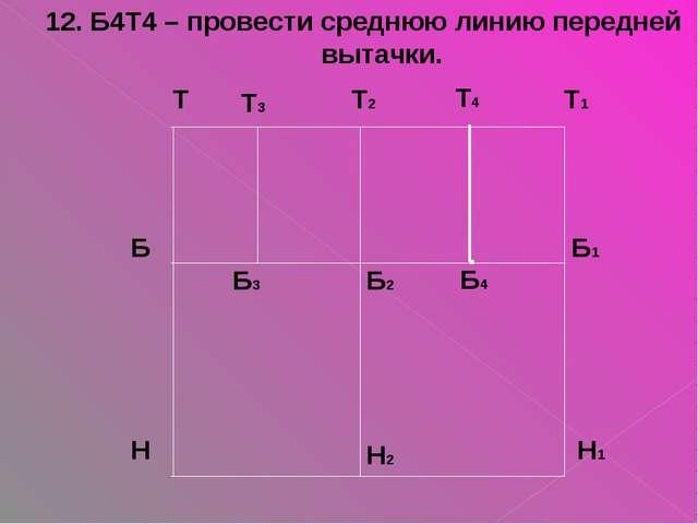 12. Б4Т4 – провести среднюю линию передней вытачки. Б4 Т4 .
