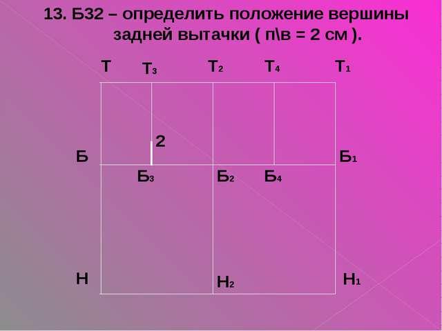 2 13. Б32 – определить положение вершины задней вытачки ( п\в = 2 см ).