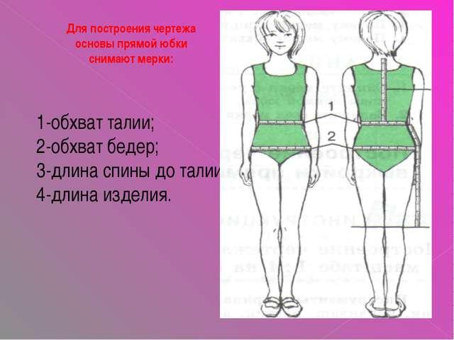 Для построения чертежа основы прямой юбки снимают мерки: 1-обхват талии; 2-об...