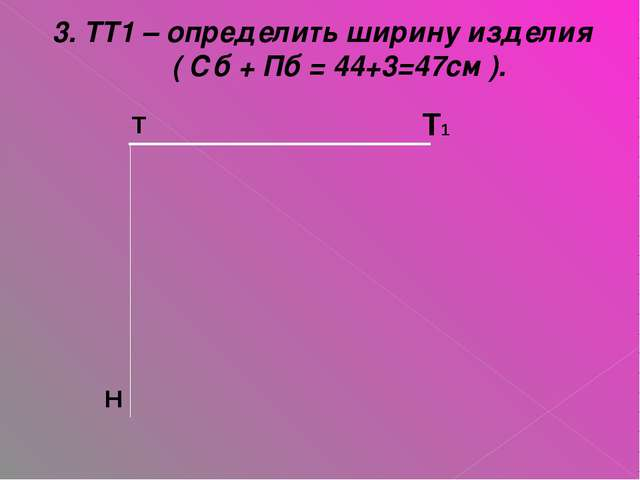 3. ТТ1 – определить ширину изделия ( Сб + Пб = 44+3=47см ). Т1