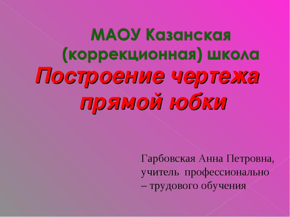 Построение чертежа прямой юбки Гарбовская Анна Петровна, учитель профессионал...