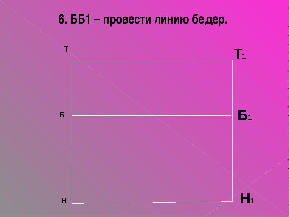 6. ББ1 – провести линию бедер. Т Б Н Т1 Б1 Н1