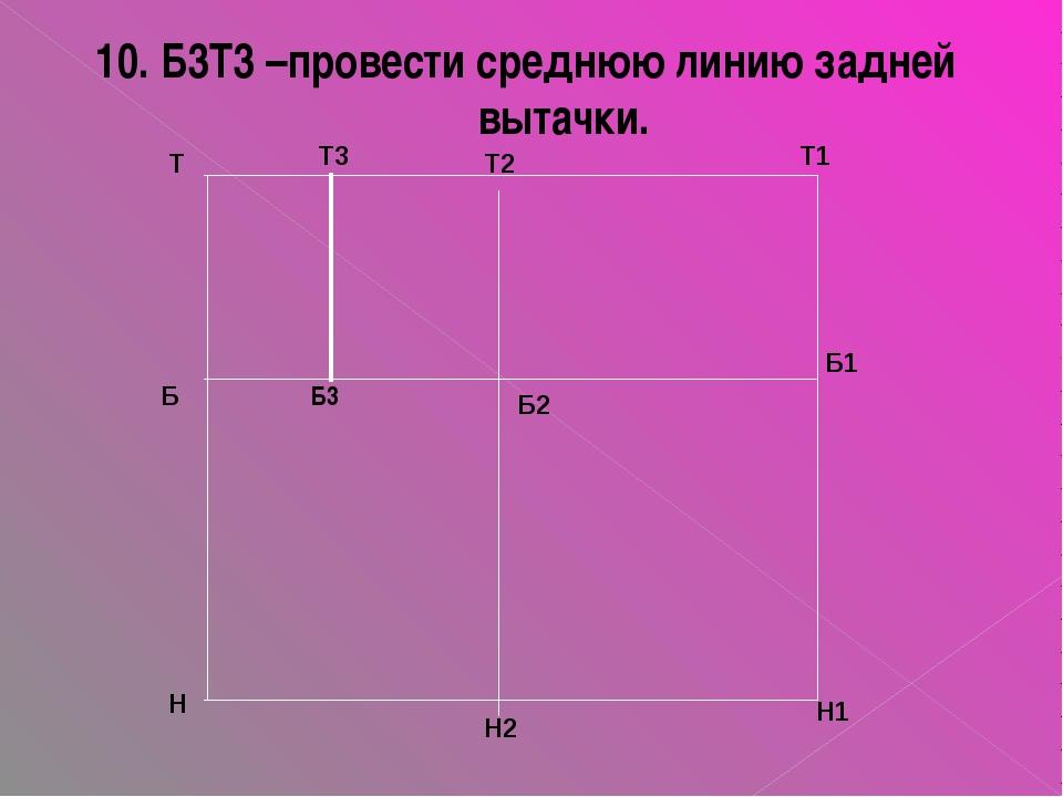 10. Б3Т3 –провести среднюю линию задней вытачки. Т Т3 Т2 Т1 Б Б3 Б2 Н Н2 Н1 Б1