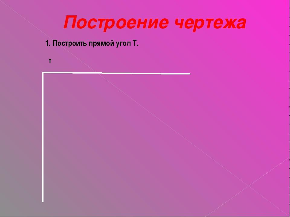 Построение чертежа 1. Построить прямой угол Т. т