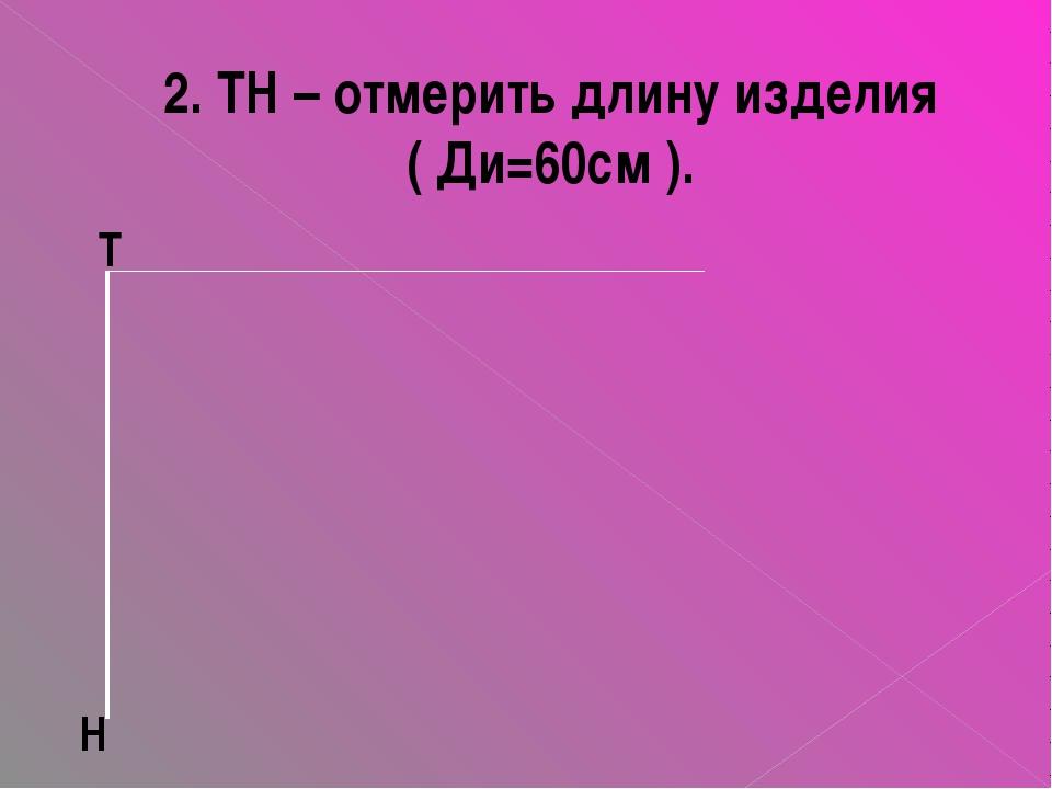 2. ТН – отмерить длину изделия ( Ди=60см ). Т Н
