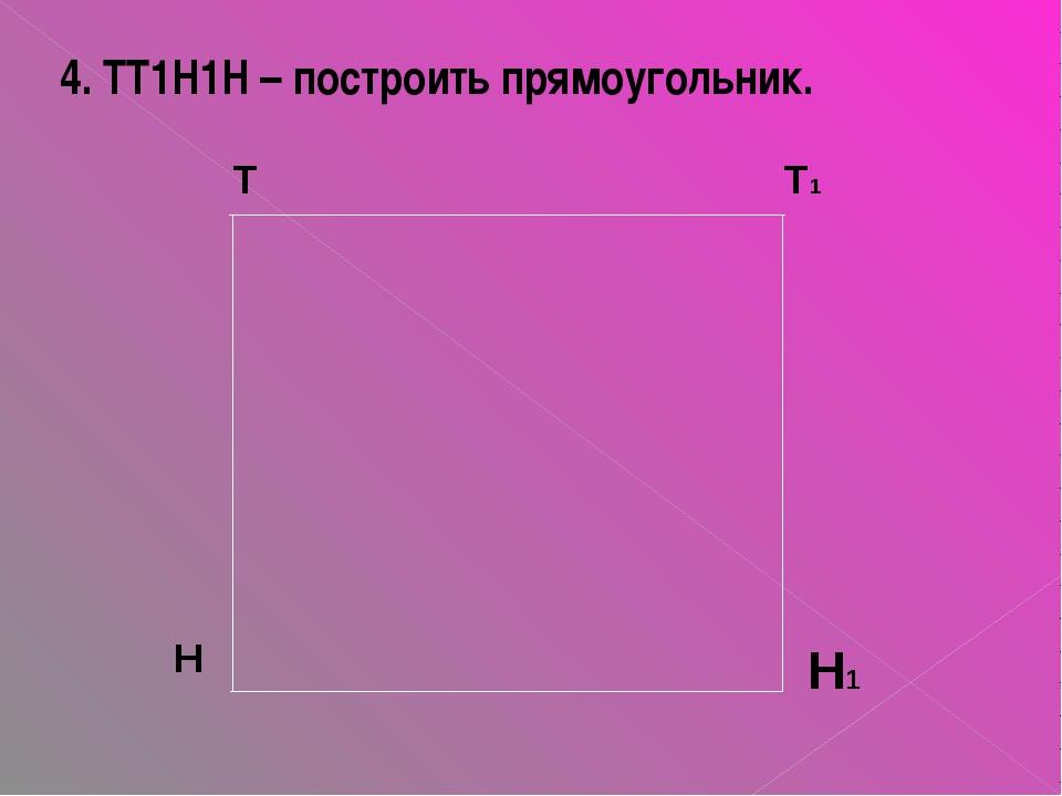 4. ТТ1Н1Н – построить прямоугольник. Н1