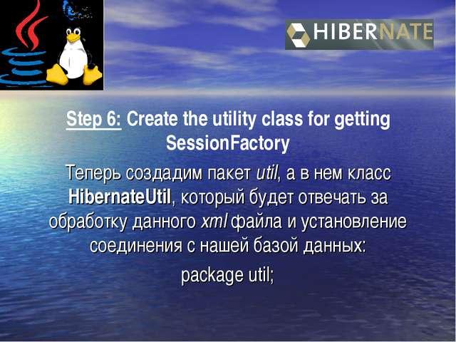 Step 6: Create the utility class for getting SessionFactory Теперь создадим п...