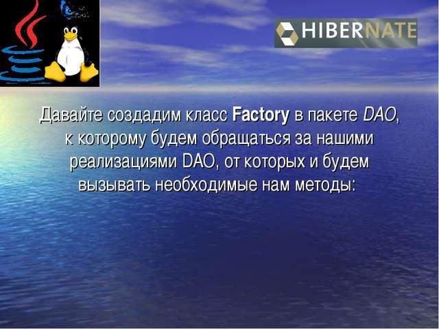 Давайте создадим класс Factory в пакете DAO, к которому будем обращаться за н...