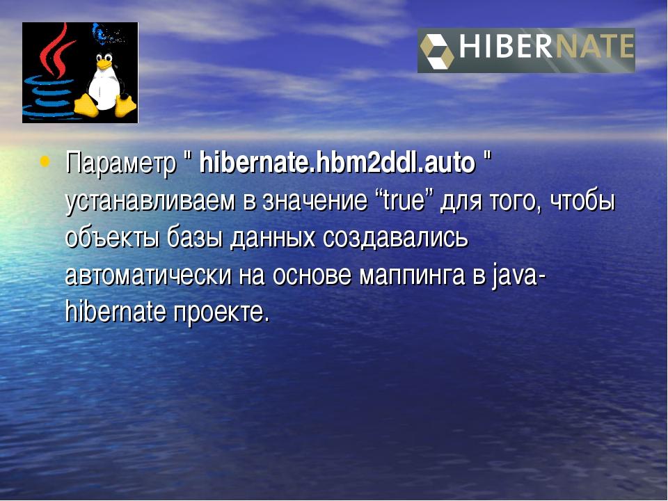 "Параметр "" hibernate.hbm2ddl.auto "" устанавливаем в значение ""true"" для того,..."