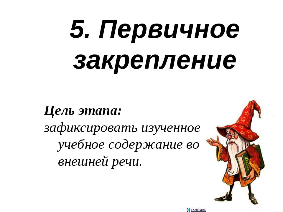 5. Первичное закрепление Цель этапа: зафиксировать изученное учебное содержан...