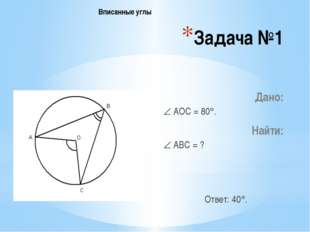 Задача №1 Дано:  АОС = 80. Найти:  АВС = ? Ответ: 40. Вписанные углы