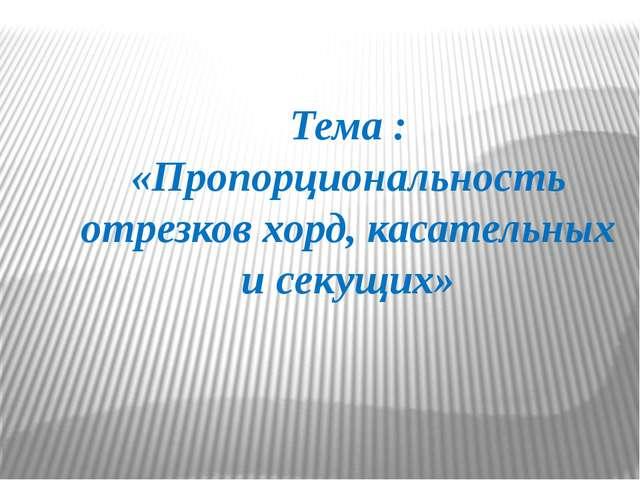 Тема : «Пропорциональность отрезков хорд, касательных и секущих»