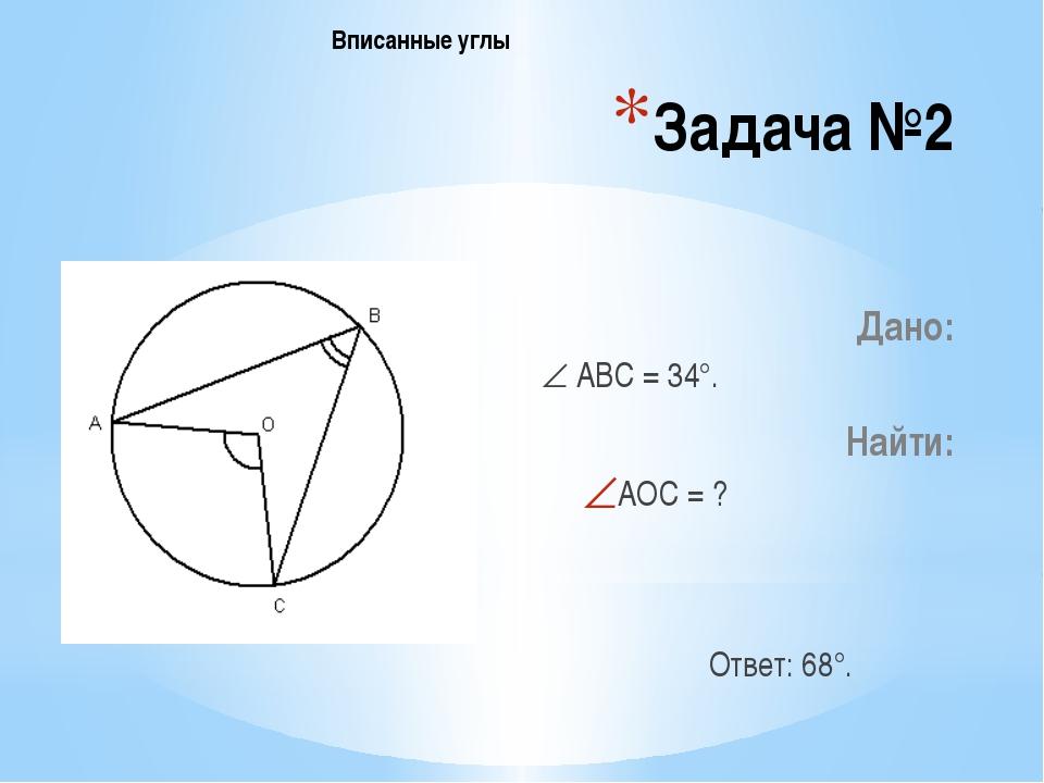 Задача №2 Дано:  АВС = 34°. Найти: АОС = ? Ответ: 68°. Вписанные углы