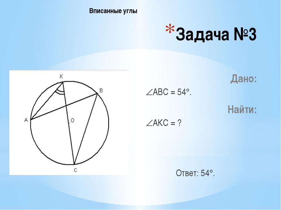 Задача №3 Дано: АВС = 54. Найти: АКС = ? Ответ: 54. Вписанные углы