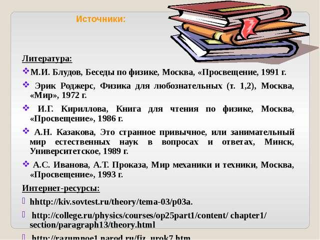 Источники: Литература: М.И. Блудов, Беседы по физике, Москва, «Просвещение, 1...