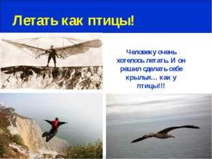 Летать как птицы! Человеку очень хотелось летать. И он решил сделать себе кр