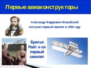 Первые авиаконструкторы Александр Федорович Можайский построил первый самоле