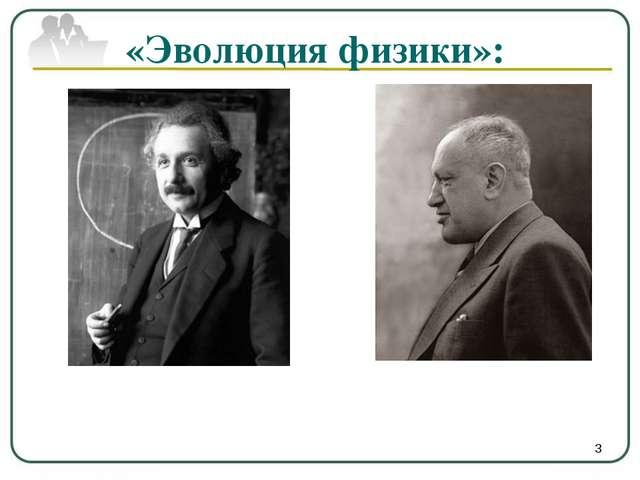 «Эволюция физики»: *