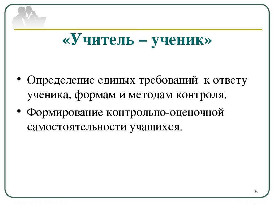 «Учитель – ученик» Определение единых требований к ответу ученика, формам и м...