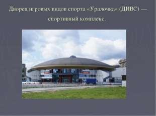 Дворец игровых видов спорта «Уралочка» (ДИВС)— спортивный комплекс.