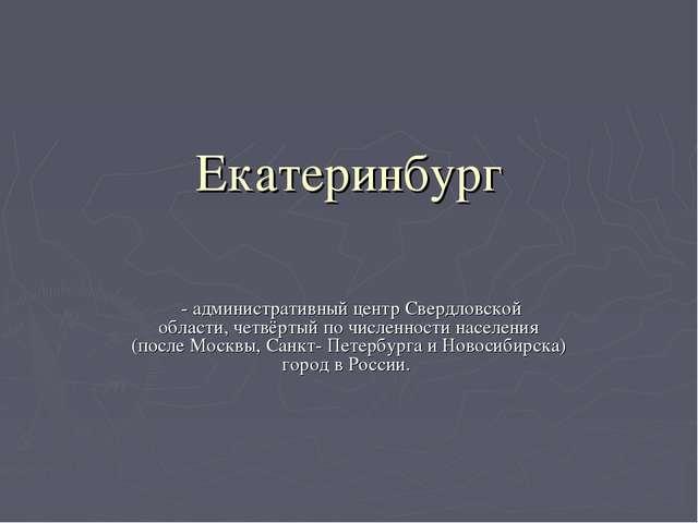 Екатеринбург - административный центрСвердловской области,четвёртый по чис...