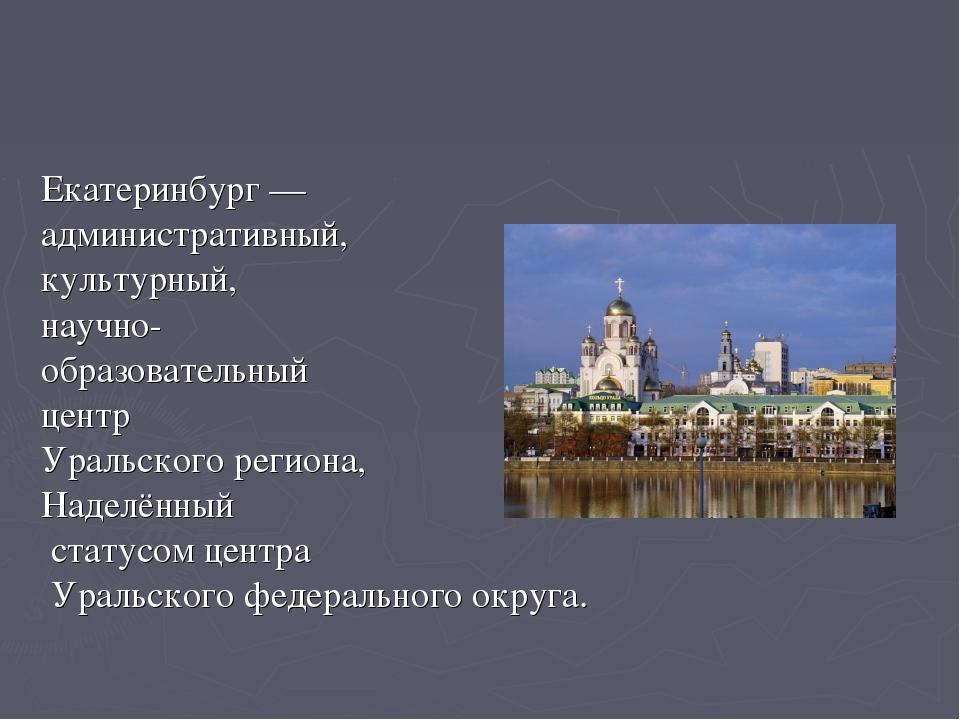 Екатеринбург— административный, культурный, научно- образовательный центр У...