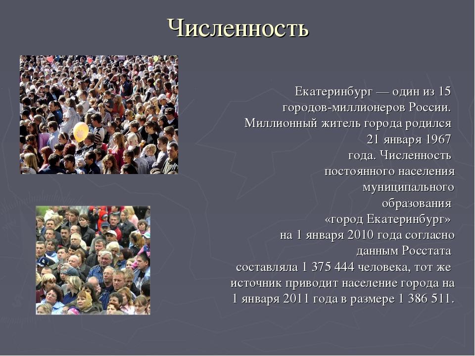 Численность Екатеринбург— один из 15 городов-миллионеров России. Миллионный...