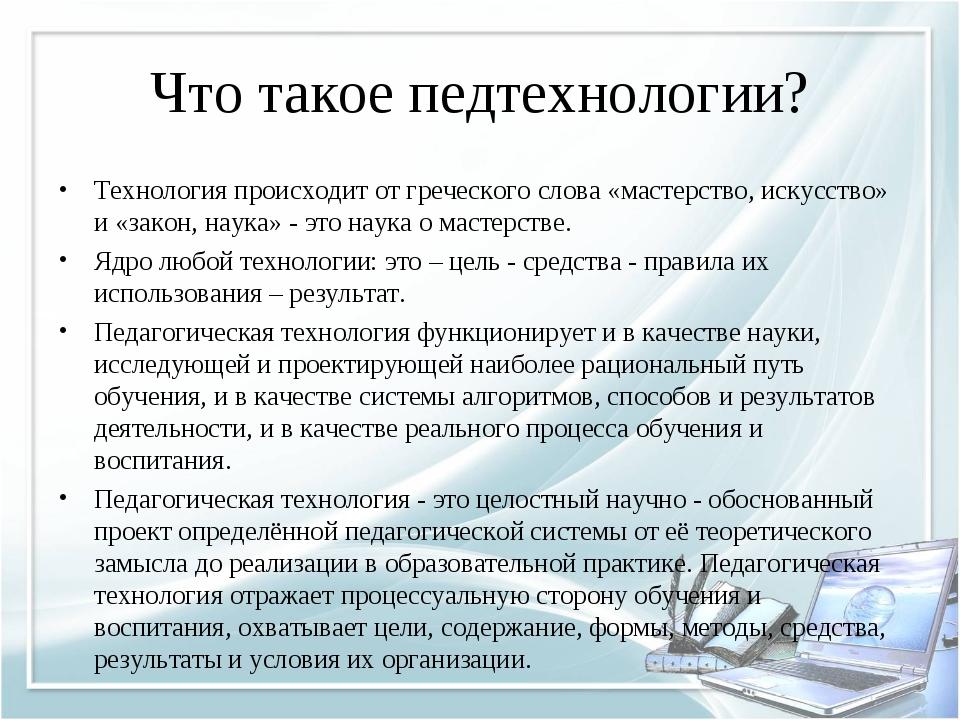 Что такое педтехнологии? Технология происходит от греческого слова «мастерств...